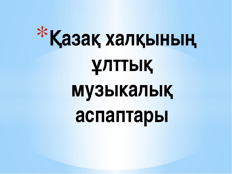 Қазақ халқының ұлттық музыкалық аспаптары