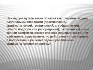 Не следует путать такие понятия как: решение задачи различными способами (пр