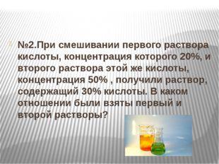 №2.При смешивании первого раствора кислоты, концентрация которого 20%, и вто