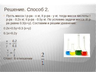 Решение. Способ 2. Пусть масса I р-ра - х кг, II р-ра - y кг, тогда масса кис
