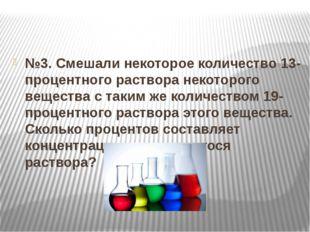 №3. Смешали некоторое количество 13-процентного раствора некоторого вещества