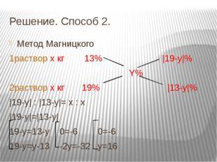 Решение. Способ 2. Метод Магницкого 1раствор х кг 13% |19-y|% Y% 2раствор х к