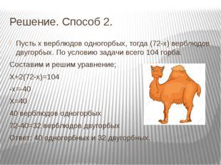 Решение. Способ 2. Пусть х верблюдов одногорбых, тогда (72-х) верблюдов двуго