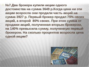 №7.Два брокера купили акции одного достоинства на сумма 3649 р.Когда цена ни