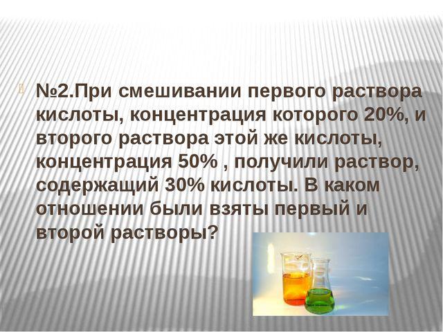 №2.При смешивании первого раствора кислоты, концентрация которого 20%, и вто...