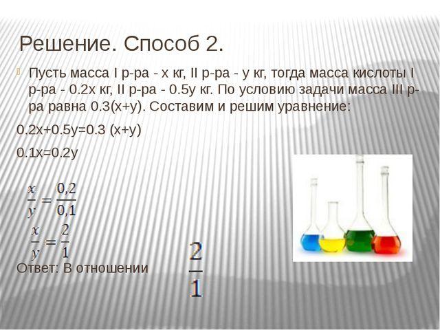 Решение. Способ 2. Пусть масса I р-ра - х кг, II р-ра - y кг, тогда масса кис...
