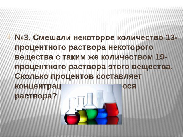 №3. Смешали некоторое количество 13-процентного раствора некоторого вещества...