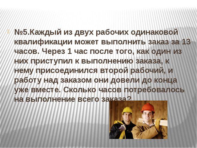 №5.Каждый из двух рабочих одинаковой квалификации может выполнить заказ за 1...