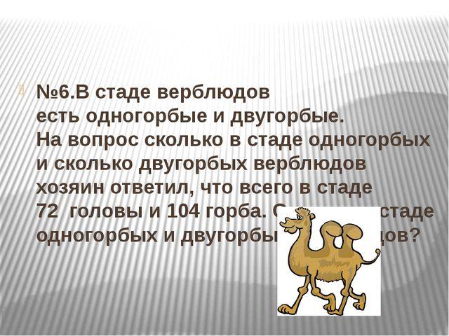 №6.В стаде верблюдов естьодногорбыеи двугорбые. Навопроссколько в стаде...