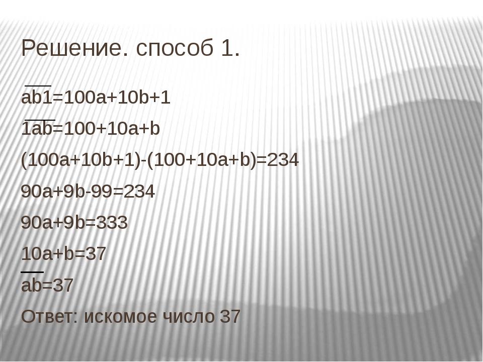 Решение. способ 1. ab1=100a+10b+1 1ab=100+10a+b (100a+10b+1)-(100+10a+b)=234...