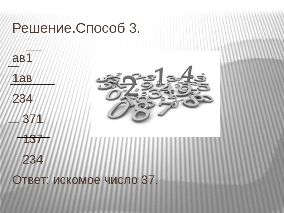 Решение.Способ 3. ав1 1ав 234 371 137 234 Ответ: искомое число 37.