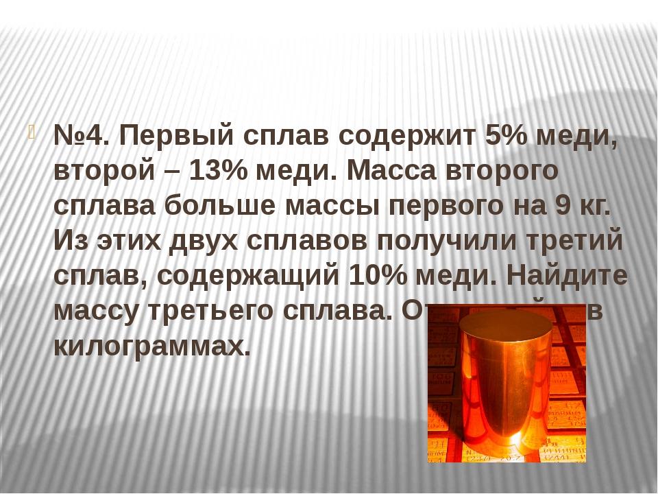 №4. Первый сплав содержит 5% меди, второй – 13% меди. Масса второго сплава б...