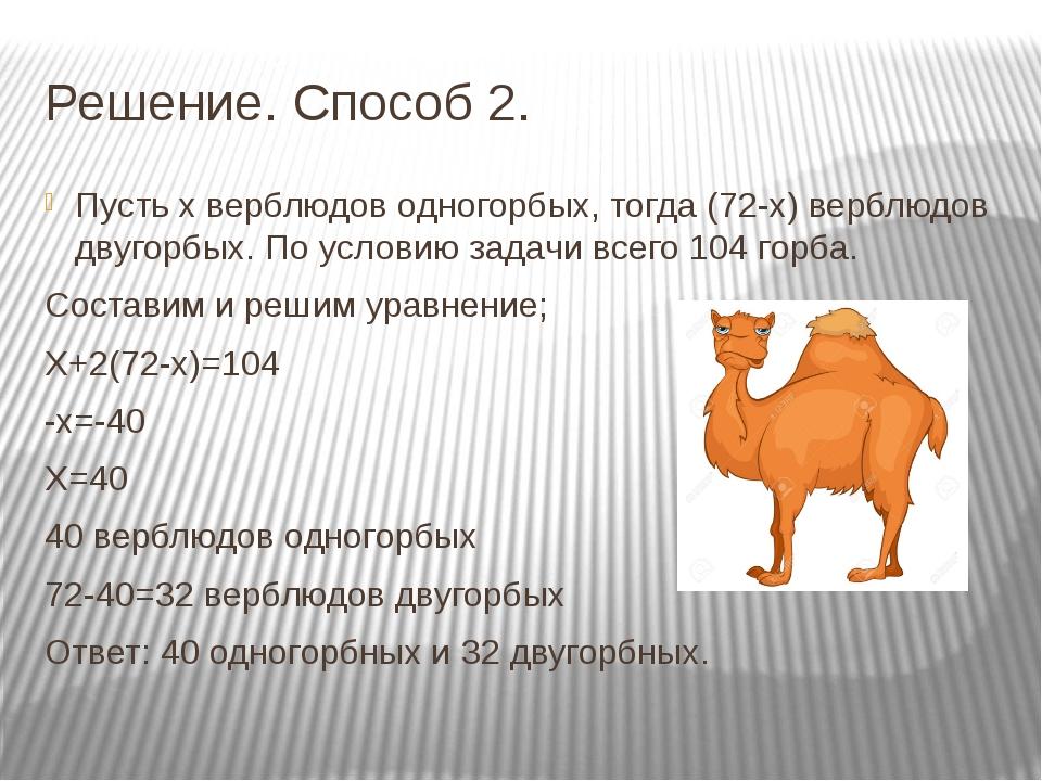 Решение. Способ 2. Пусть х верблюдов одногорбых, тогда (72-х) верблюдов двуго...