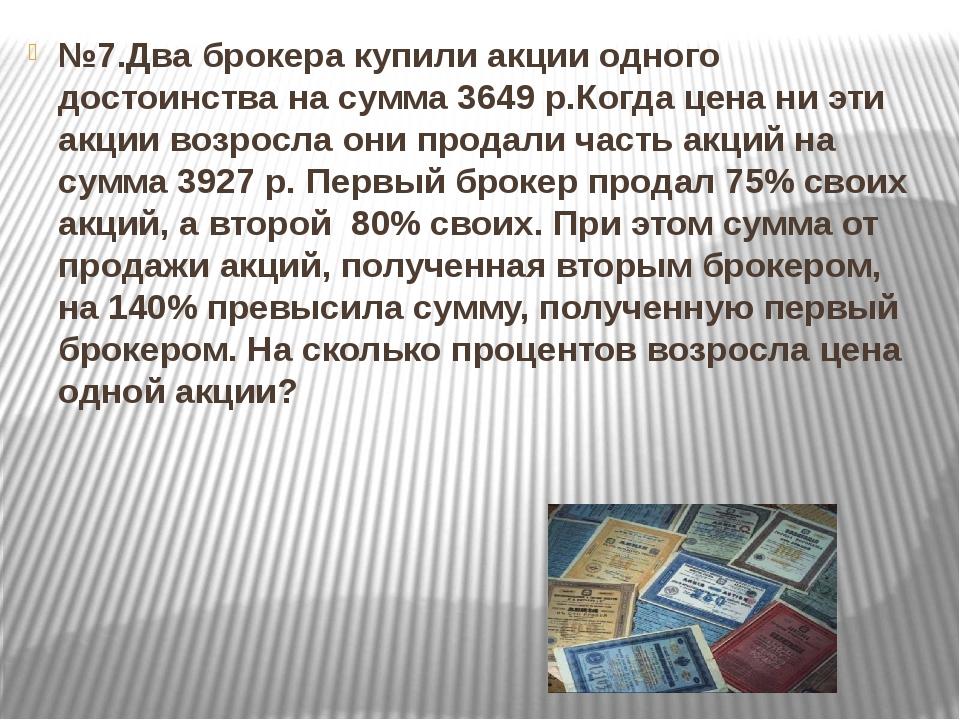 №7.Два брокера купили акции одного достоинства на сумма 3649 р.Когда цена ни...