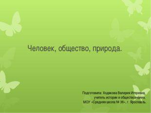 Человек, общество, природа. Подготовила: Ходякова Валерия Игоревна, учитель и