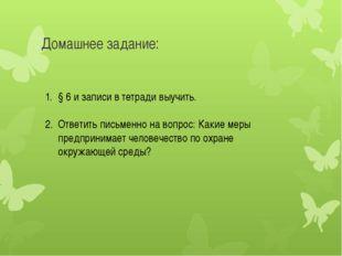 Домашнее задание: § 6 и записи в тетради выучить. Ответить письменно на вопро