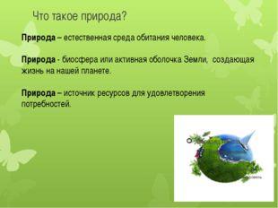 Что такое природа? Природа – естественная среда обитания человека. Природа -