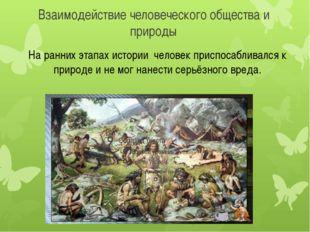 Взаимодействие человеческого общества и природы На ранних этапах истории чело