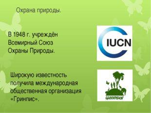 Охрана природы. В 1948 г. учреждён Всемирный Союз Охраны Природы. Широкую изв