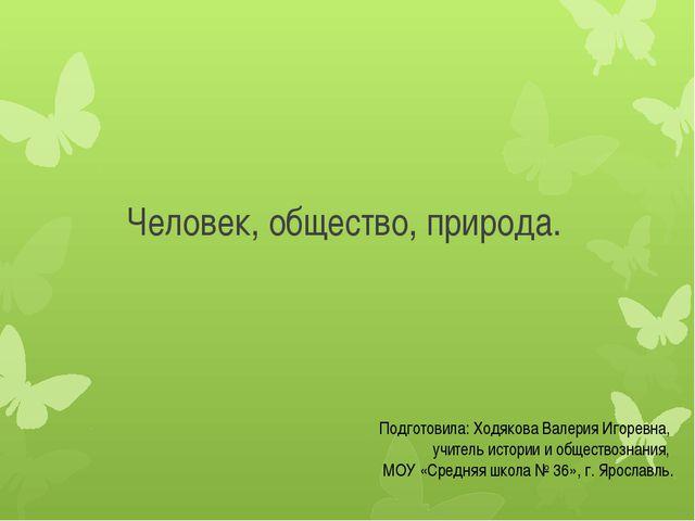 Человек, общество, природа. Подготовила: Ходякова Валерия Игоревна, учитель и...