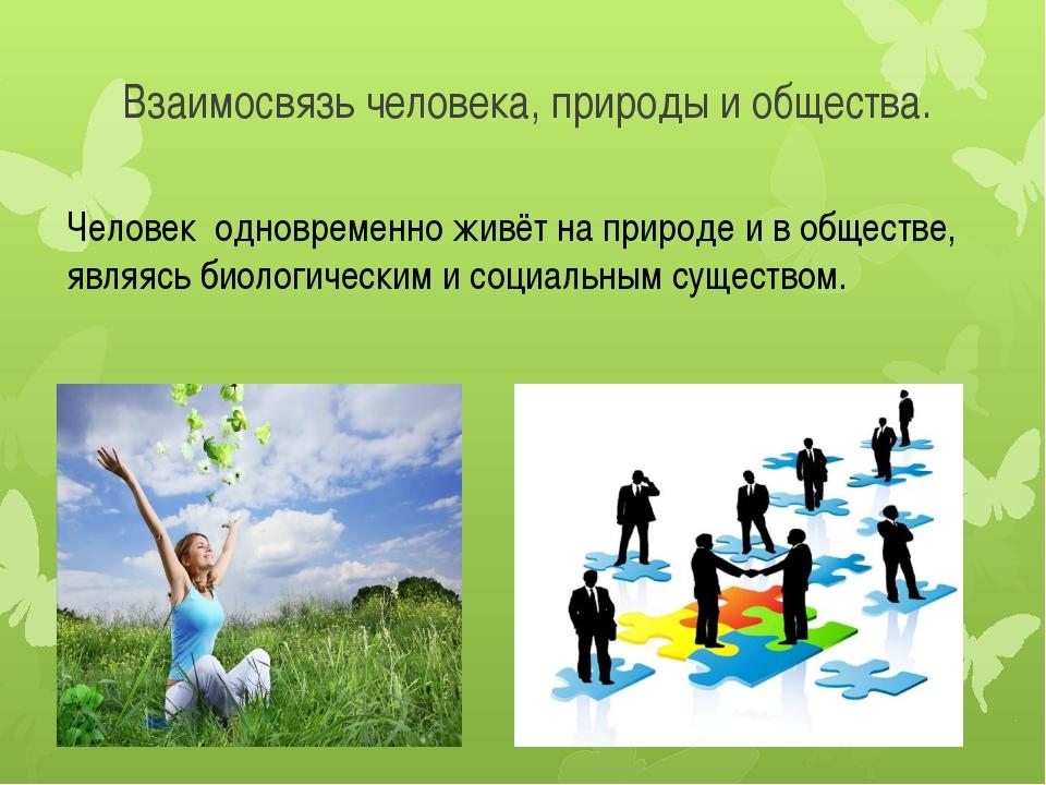 Взаимосвязь человека, природы и общества. Человек одновременно живёт на приро...