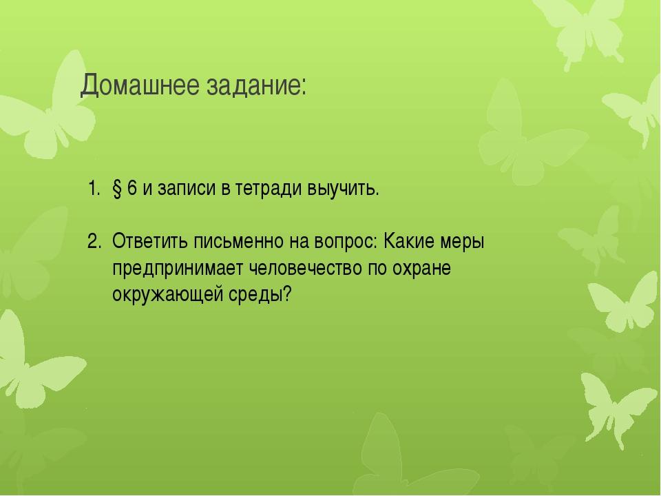 Домашнее задание: § 6 и записи в тетради выучить. Ответить письменно на вопро...