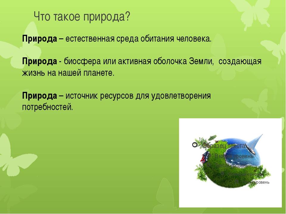 Что такое природа? Природа – естественная среда обитания человека. Природа -...
