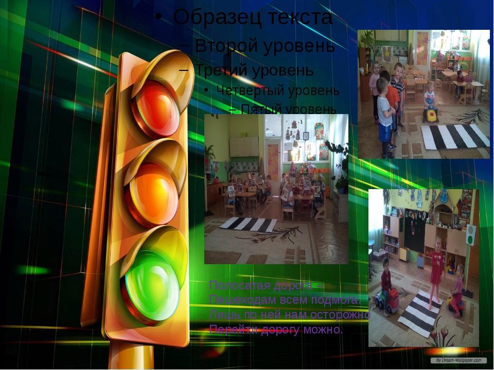 Полосатая дорога – Пешеходам всем подмога. Лишь по ней нам осторожно Перейти...