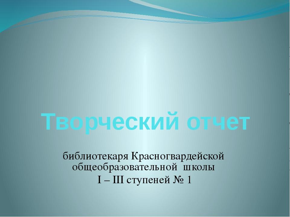 библиотекаря Красногвардейской общеобразовательной школы I – III ступеней № 1...