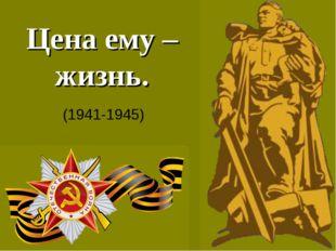 Цена ему – жизнь. (1941-1945)