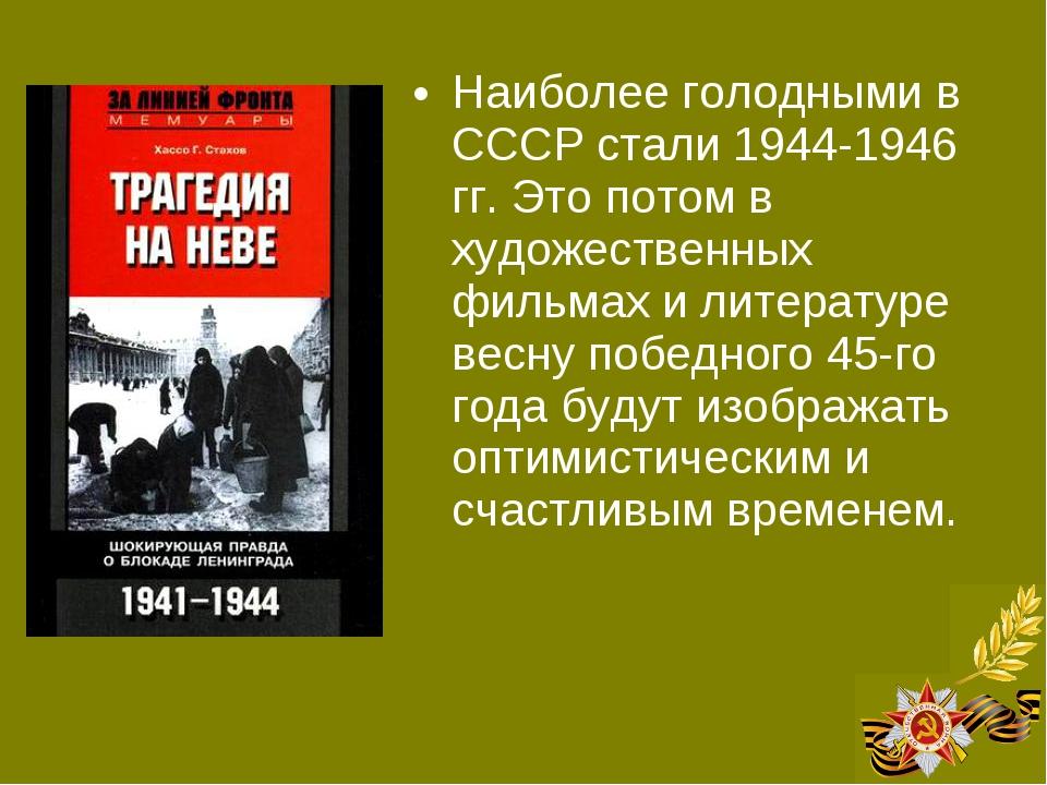 Наиболее голодными в СССР стали 1944-1946 гг. Это потом в художественных филь...