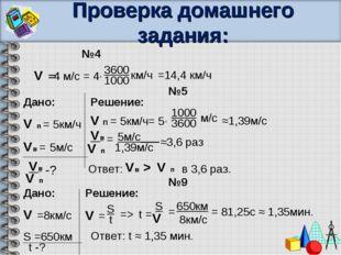 Проверка домашнего задания: №4 V =4 м/с = 4∙ 3600 1000 км/ч =14,4 км/ч №9 Дан