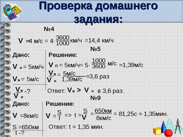 Проверка домашнего задания: №4 V =4 м/с = 4∙ 3600 1000 км/ч =14,4 км/ч №9 Дан...