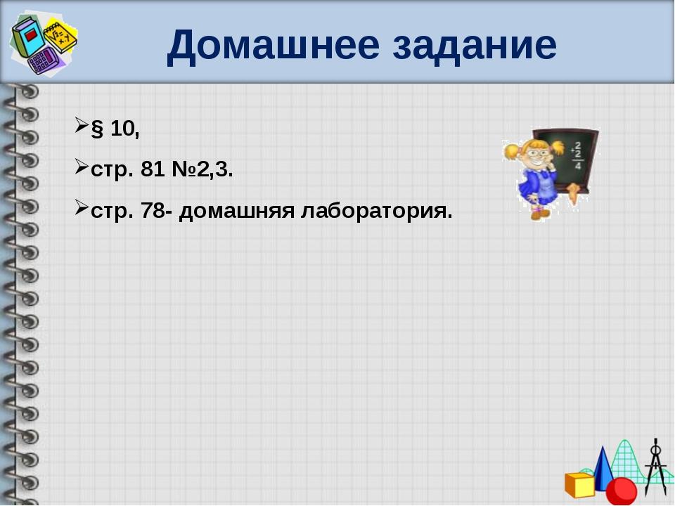 Домашнее задание § 10, стр. 81 №2,3. стр. 78- домашняя лаборатория.