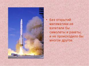 Без открытий математики не взлетали бы самолеты и ракеты, и не происходило бы