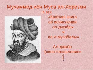 Мухаммед ибн Муса ал-Хорезми IX век «Краткая книга об исчислении ал-джабры и