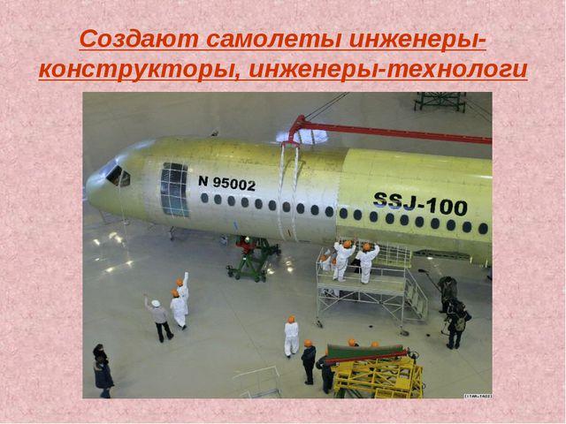 Создают самолеты инженеры-конструкторы, инженеры-технологи
