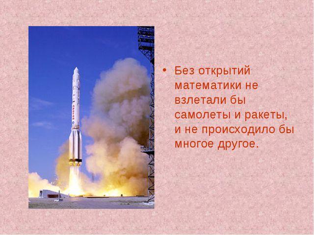 Без открытий математики не взлетали бы самолеты и ракеты, и не происходило бы...