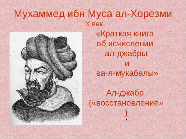 Мухаммед ибн Муса ал-Хорезми IX век «Краткая книга об исчислении ал-джабры и...