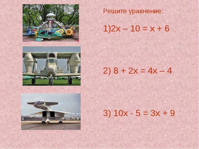 Решите уравнение: 2х – 10 = х + 6 2) 8 + 2х = 4х – 4 3) 10х - 5 = 3х + 9