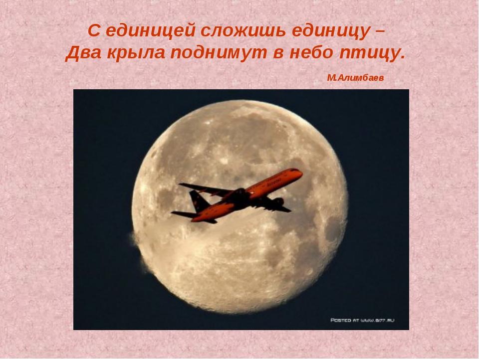 С единицей сложишь единицу – Два крыла поднимут в небо птицу. М.Алимбаев