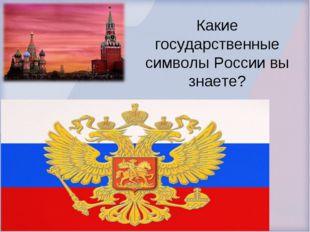 Какие государственные символы России вы знаете?
