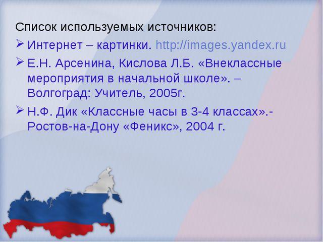 Список используемых источников: Интернет – картинки. http://images.yandex.ru...