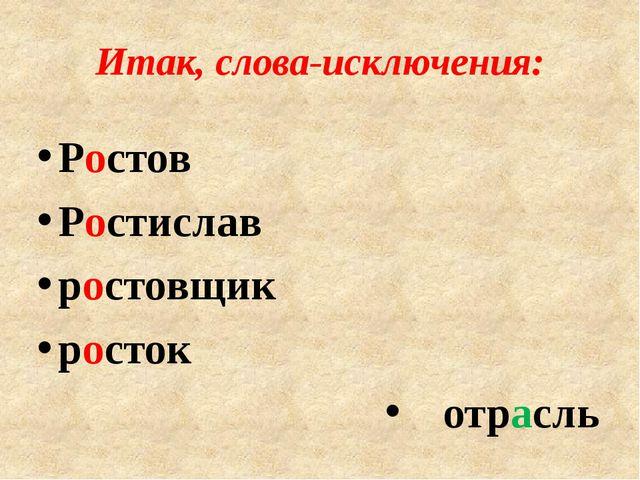 Итак, слова-исключения: Ростов Ростислав ростовщик росток отрасль