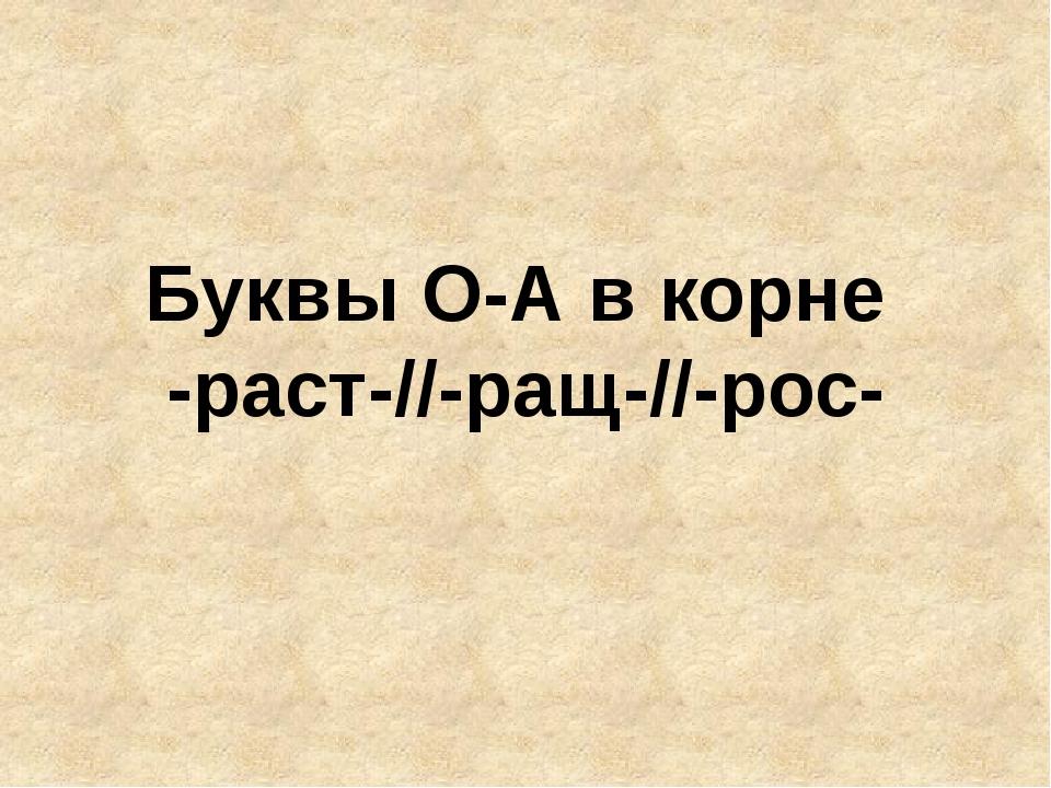 Буквы О-А в корне -раст-//-ращ-//-рос-
