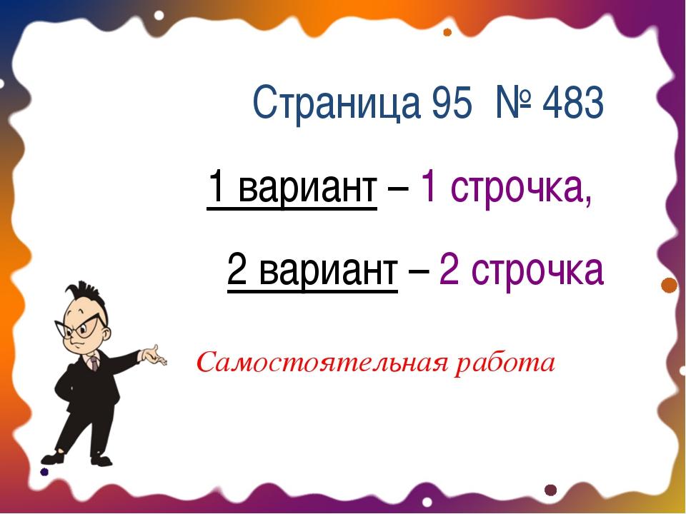 Страница 95 № 483 1 вариант – 1 строчка, 2 вариант – 2 строчка Самостоятельна...