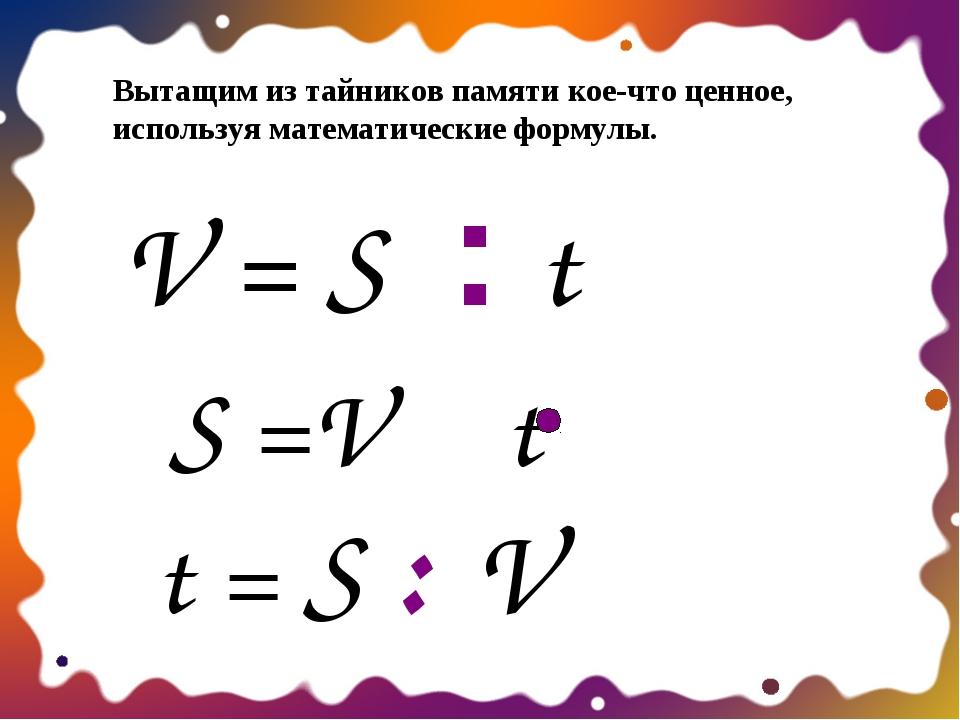 V = S : t S =V t t = S : V Вытащим из тайников памяти кое-что ценное, использ...