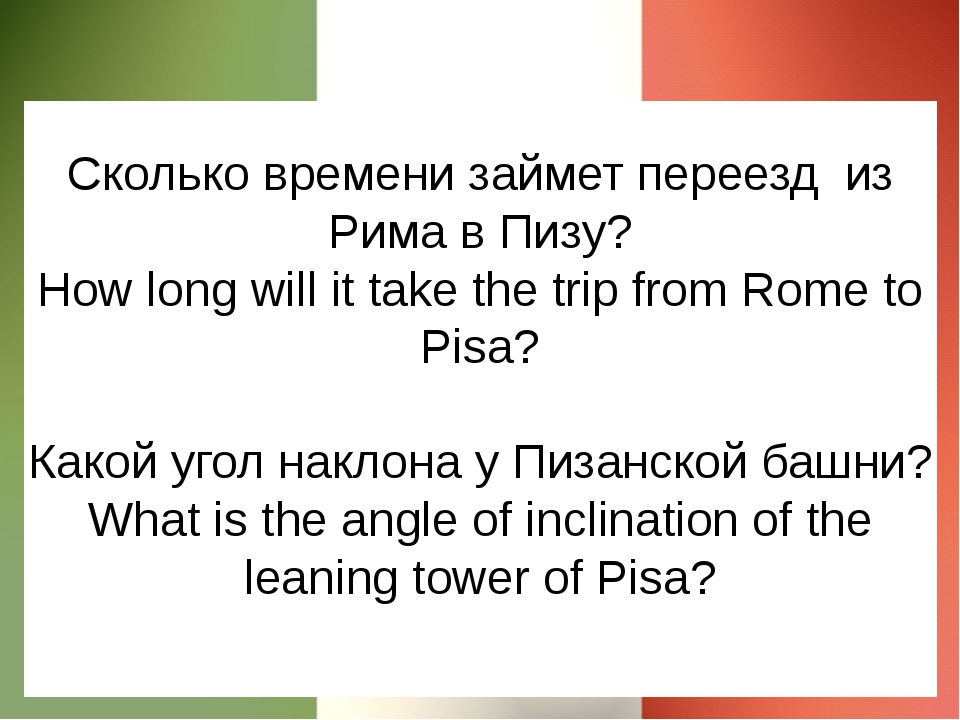 Сколько времени займет переезд из Рима в Пизу? How long will it take the trip...