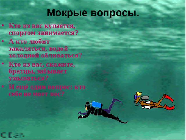 Мокрые вопросы. Кто из вас купается, спортом занимается? А кто любит закалять...