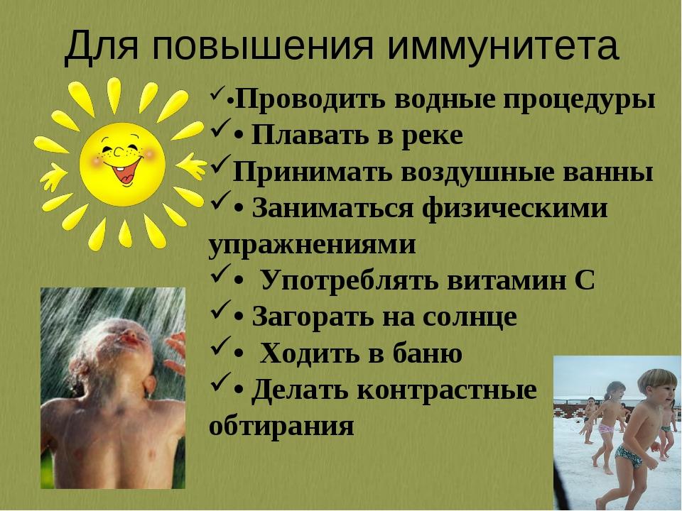 Для повышения иммунитета •Проводить водные процедуры • Плавать в реке Принима...